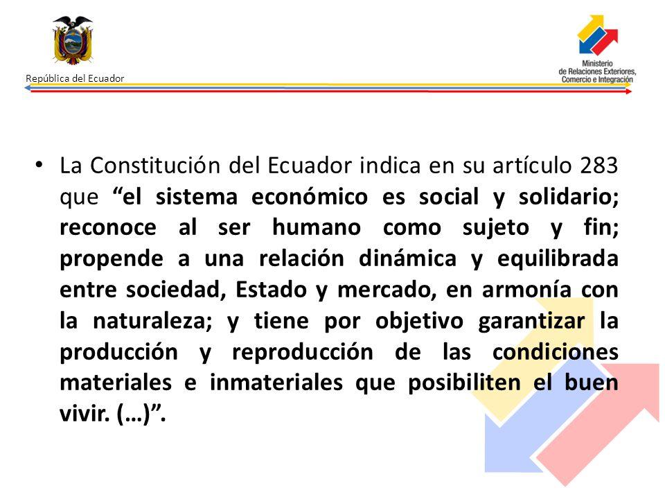 República del Ecuador La Constitución del Ecuador indica en su artículo 283 que el sistema económico es social y solidario; reconoce al ser humano com