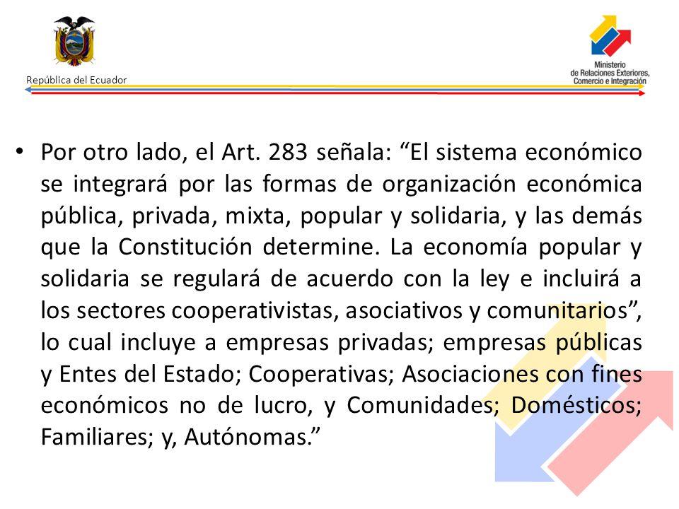 República del Ecuador Por otro lado, el Art. 283 señala: El sistema económico se integrará por las formas de organización económica pública, privada,
