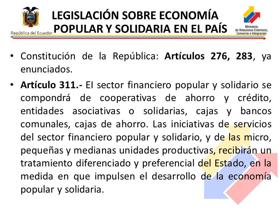 República del Ecuador Constitución de la República: Artículos 276, 283, ya enunciados. Artículo 311.- EI sector financiero popular y solidario se comp
