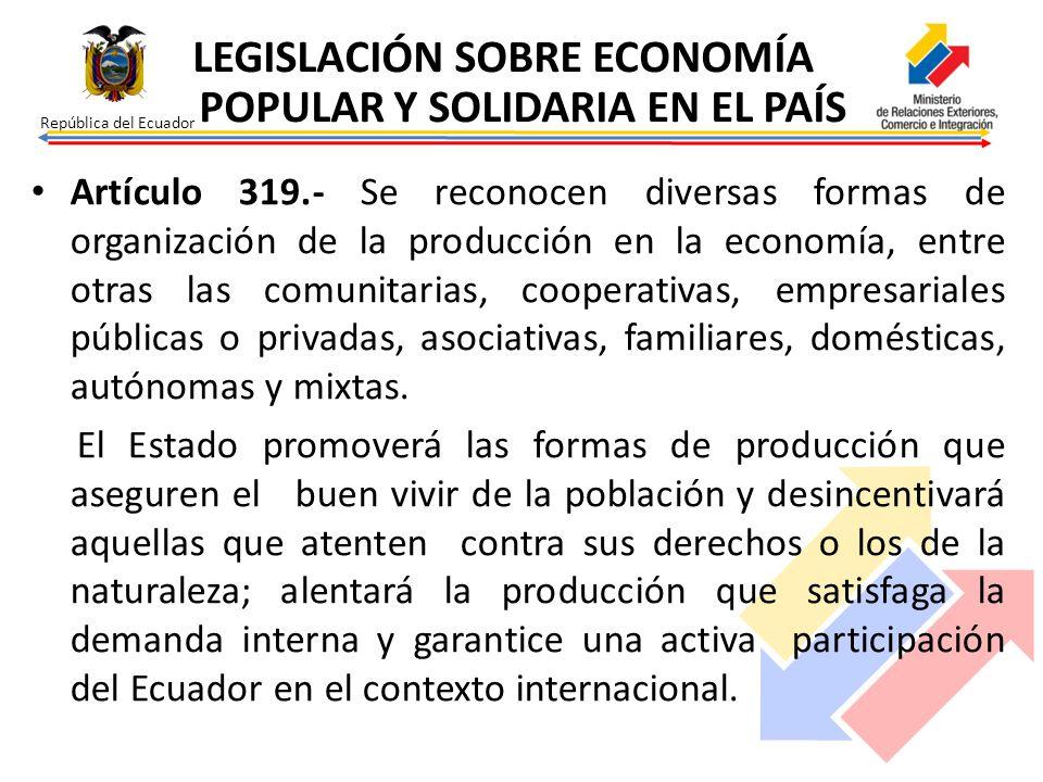 República del Ecuador Artículo 319.- Se reconocen diversas formas de organización de la producción en la economía, entre otras las comunitarias, coope