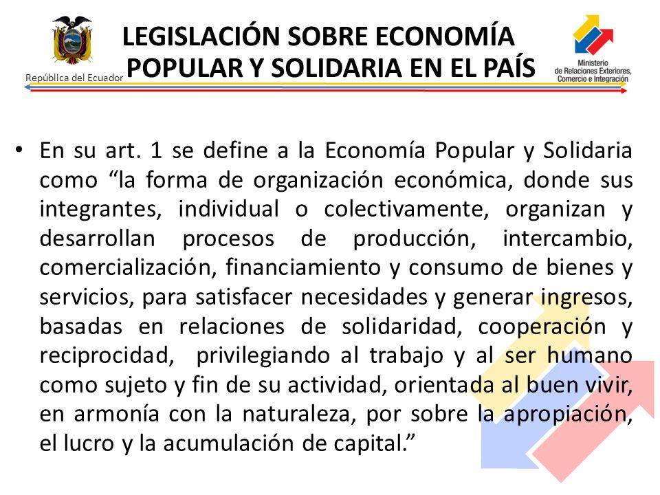 República del Ecuador En su art. 1 se define a la Economía Popular y Solidaria como la forma de organización económica, donde sus integrantes, individ