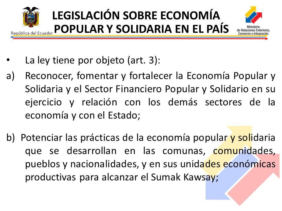 República del Ecuador La ley tiene por objeto (art. 3): a)Reconocer, fomentar y fortalecer la Economía Popular y Solidaria y el Sector Financiero Popu