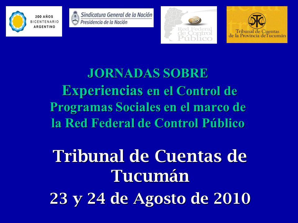 JORNADAS SOBRE Experiencias en el Control de Programas Sociales en el marco de la Red Federal de Control Público Tribunal de Cuentas de Tucumán 23 y 24 de Agosto de 2010