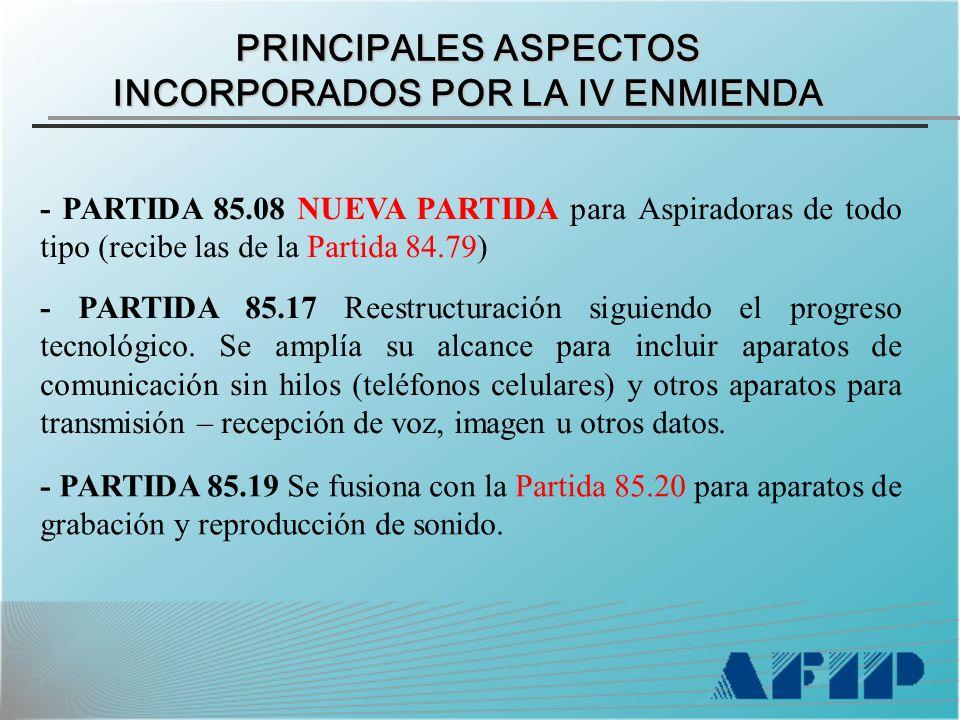 PRINCIPALES ASPECTOS INCORPORADOS POR LA IV ENMIENDA - PARTIDA 85.08 NUEVA PARTIDA para Aspiradoras de todo tipo (recibe las de la Partida 84.79) - PARTIDA 85.17 Reestructuración siguiendo el progreso tecnológico.