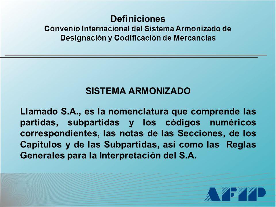 Definiciones Convenio Internacional del Sistema Armonizado de Designación y Codificación de Mercancías SISTEMA ARMONIZADO Llamado S.A., es la nomenclatura que comprende las partidas, subpartidas y los códigos numéricos correspondientes, las notas de las Secciones, de los Capítulos y de las Subpartidas, así como las Reglas Generales para la Interpretación del S.A.