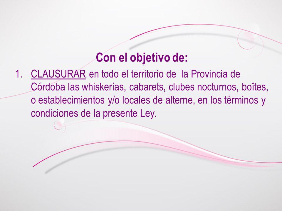 Con el objetivo de: 1.CLAUSURAR en todo el territorio de la Provincia de Córdoba las whiskerías, cabarets, clubes nocturnos, boîtes, o establecimientos y/o locales de alterne, en los términos y condiciones de la presente Ley.