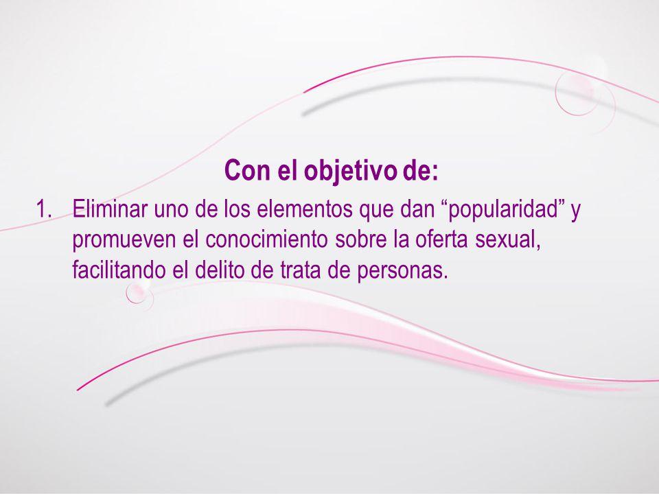 Con el objetivo de: 1.Eliminar uno de los elementos que dan popularidad y promueven el conocimiento sobre la oferta sexual, facilitando el delito de trata de personas.