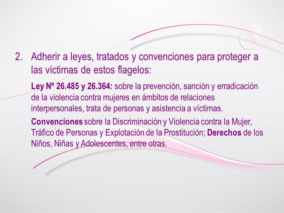 2.Adherir a leyes, tratados y convenciones para proteger a las víctimas de estos flagelos: Ley Nº 26.485 y 26.364: sobre la prevención, sanción y erradicación de la violencia contra mujeres en ámbitos de relaciones interpersonales, trata de personas y asistencia a víctimas.