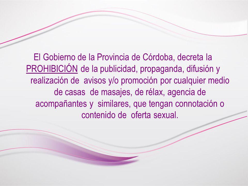 El Gobierno de la Provincia de Córdoba, decreta la PROHIBICIÓN de la publicidad, propaganda, difusión y realización de avisos y/o promoción por cualquier medio de casas de masajes, de rélax, agencia de acompañantes y similares, que tengan connotación o contenido de oferta sexual.