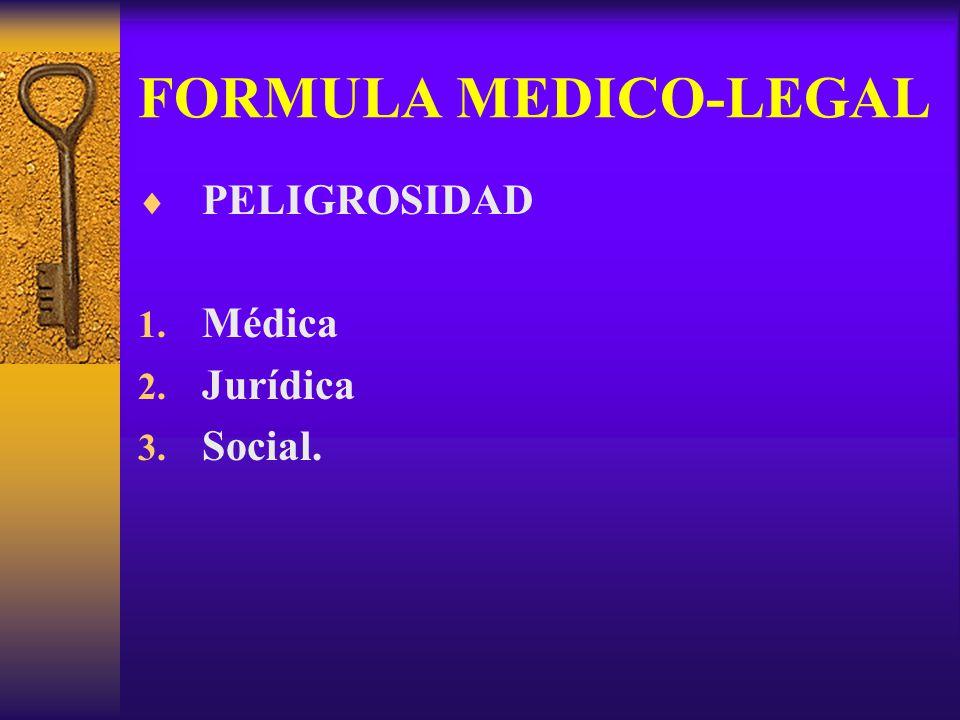 FORMULA MEDICO-LEGAL PELIGROSIDAD 1. Médica 2. Jurídica 3. Social.