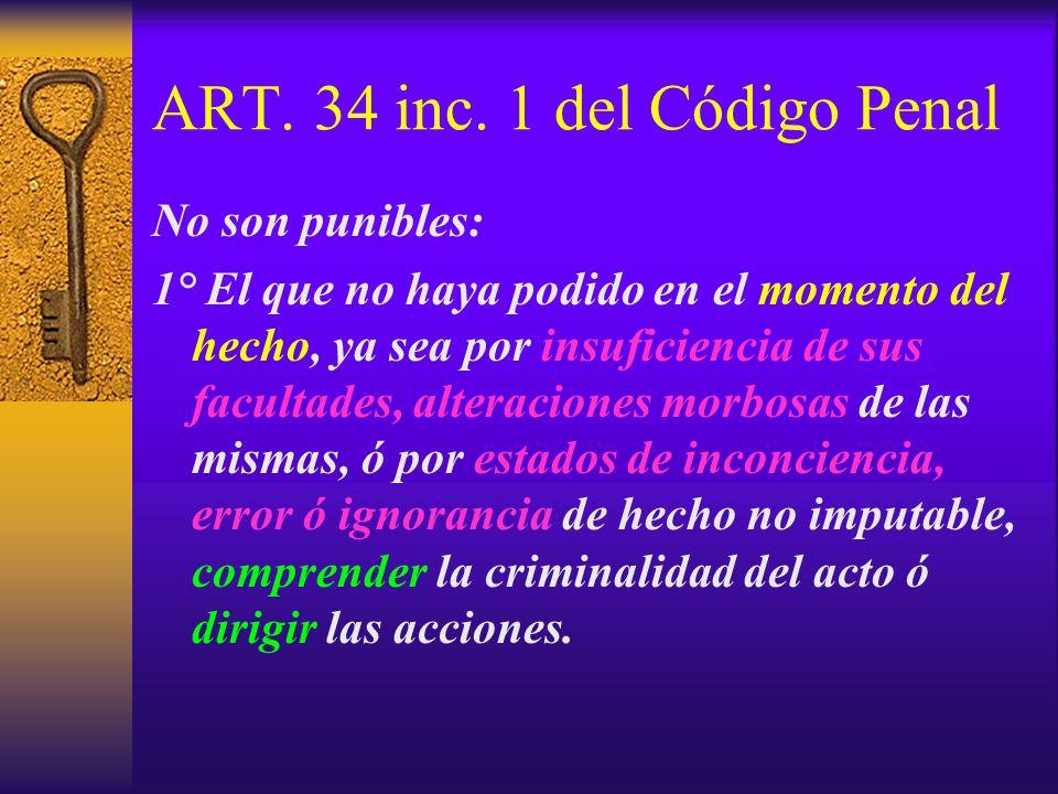 ART. 34 inc. 1 del Código Penal No son punibles: 1° El que no haya podido en el momento del hecho, ya sea por insuficiencia de sus facultades, alterac