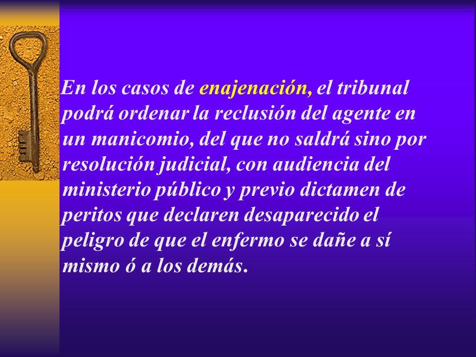 En los casos de enajenación, el tribunal podrá ordenar la reclusión del agente en un manicomio, del que no saldrá sino por resolución judicial, con au