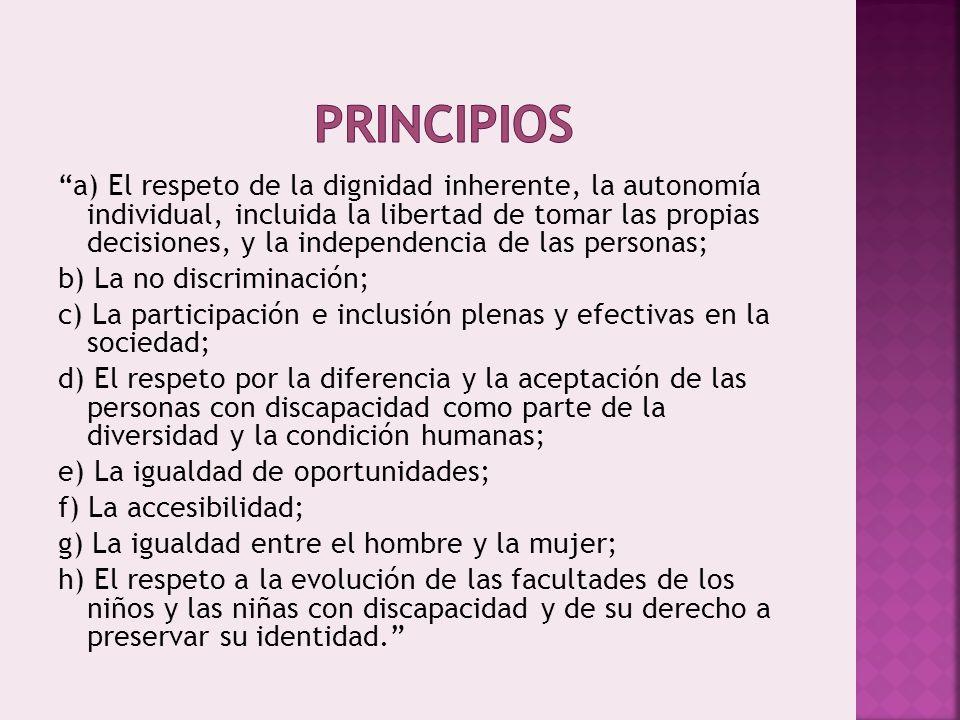 a) El respeto de la dignidad inherente, la autonomía individual, incluida la libertad de tomar las propias decisiones, y la independencia de las personas; b) La no discriminación; c) La participación e inclusión plenas y efectivas en la sociedad; d) El respeto por la diferencia y la aceptación de las personas con discapacidad como parte de la diversidad y la condición humanas; e) La igualdad de oportunidades; f) La accesibilidad; g) La igualdad entre el hombre y la mujer; h) El respeto a la evolución de las facultades de los niños y las niñas con discapacidad y de su derecho a preservar su identidad.