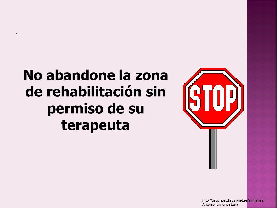 No abandone la zona de rehabilitación sin permiso de su terapeuta http://usuarios.discapnet.es/ajimenez Antonio Jiménez Lara