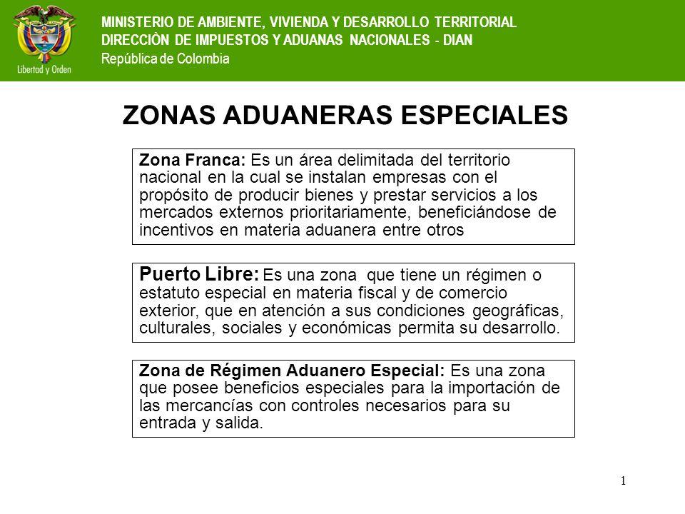 2 ZONAS ADUANERAS ESPECIALES ZONAS FRANCAS BARRANQUILLA, SANTA MARTA, CARTAGENA, CUCUTA, CALI, MEDELLIN Y BOGOTA PUERTOS LIBRES SAN ANDRES, PROVIDENCIA Y SANTA CATALINA URABA, TUMACO Y GUAPI; MAICAO, URIBIA Y MANAURE; LETICIA ZONAS REGIMEN ADUANERO ESPECIAL MINISTERIO DE AMBIENTE, VIVIENDA Y DESARROLLO TERRITORIAL DIRECCIÒN DE IMPUESTOS Y ADUANAS NACIONALES - DIAN República de Colombia