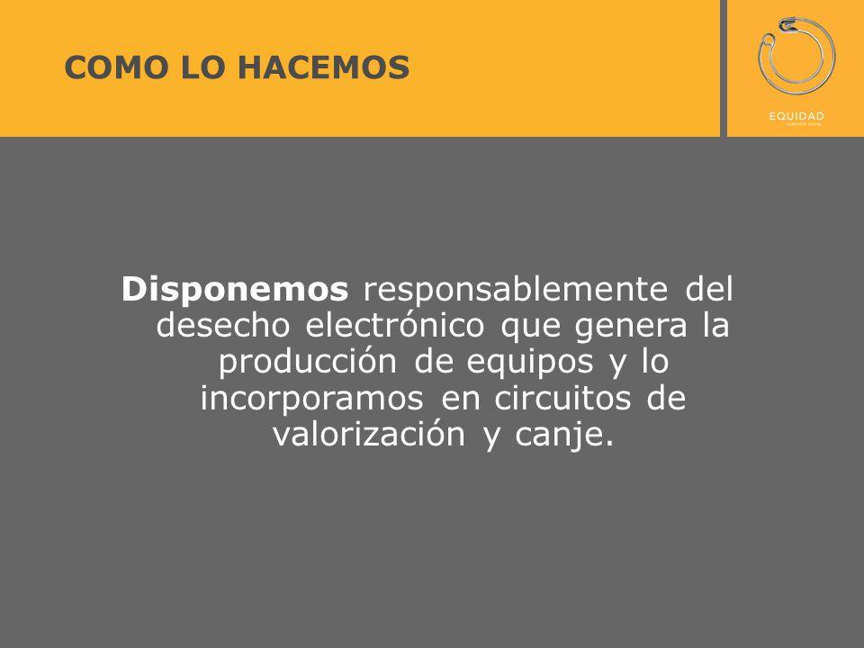 COMO LO HACEMOS Disponemos responsablemente del desecho electrónico que genera la producción de equipos y lo incorporamos en circuitos de valorización y canje.