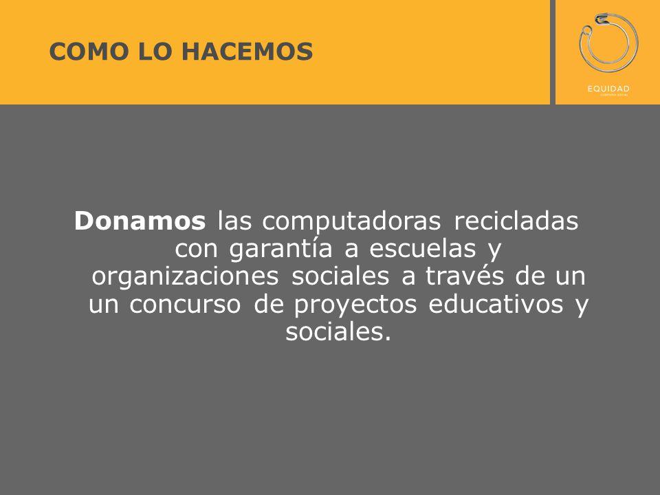 COMO LO HACEMOS Donamos las computadoras recicladas con garantía a escuelas y organizaciones sociales a través de un un concurso de proyectos educativos y sociales.