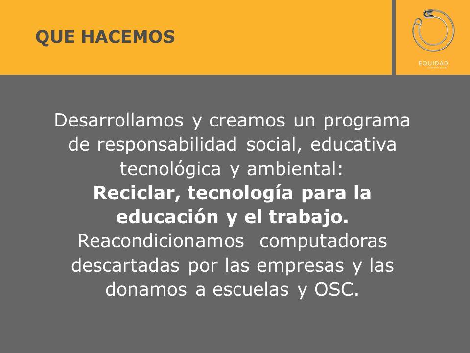 Desarrollamos y creamos un programa de responsabilidad social, educativa tecnológica y ambiental: Reciclar, tecnología para la educación y el trabajo.