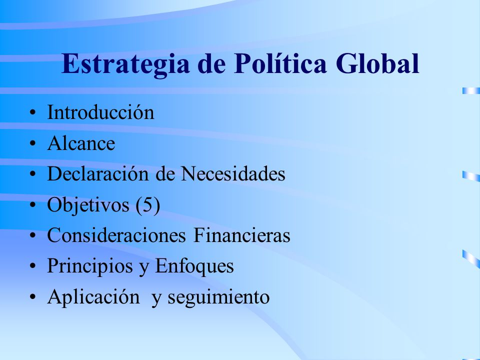 Estrategia de Política Global Introducción Alcance Declaración de Necesidades Objetivos (5) Consideraciones Financieras Principios y Enfoques Aplicación y seguimiento