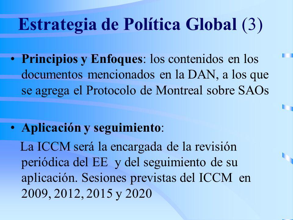 Estrategia de Política Global (3) Principios y Enfoques: los contenidos en los documentos mencionados en la DAN, a los que se agrega el Protocolo de Montreal sobre SAOs Aplicación y seguimiento: La ICCM será la encargada de la revisión periódica del EE y del seguimiento de su aplicación.