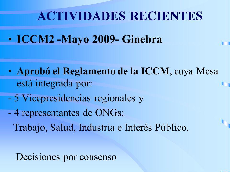 ACTIVIDADES RECIENTES ICCM2 -Mayo 2009- Ginebra Aprobó el Reglamento de la ICCM, cuya Mesa está integrada por: - 5 Vicepresidencias regionales y - 4 representantes de ONGs: Trabajo, Salud, Industria e Interés Público.