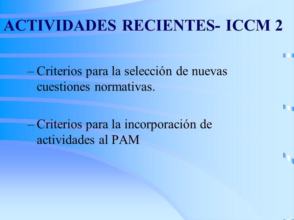 ACTIVIDADES RECIENTES- ICCM 2 –Criterios para la selección de nuevas cuestiones normativas. –Criterios para la incorporación de actividades al PAM