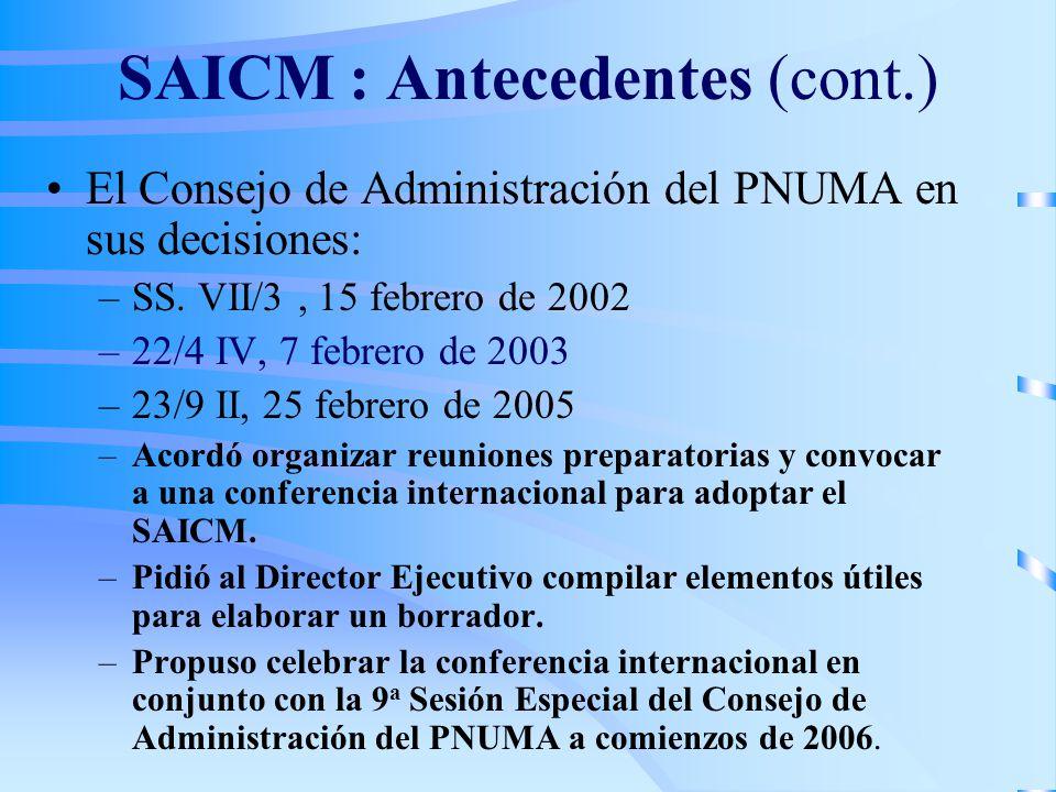 SAICM : Antecedentes (cont.) El Consejo de Administración del PNUMA en sus decisiones: –SS. VII/3, 15 febrero de 2002 –22/4 IV, 7 febrero de 2003 –23/