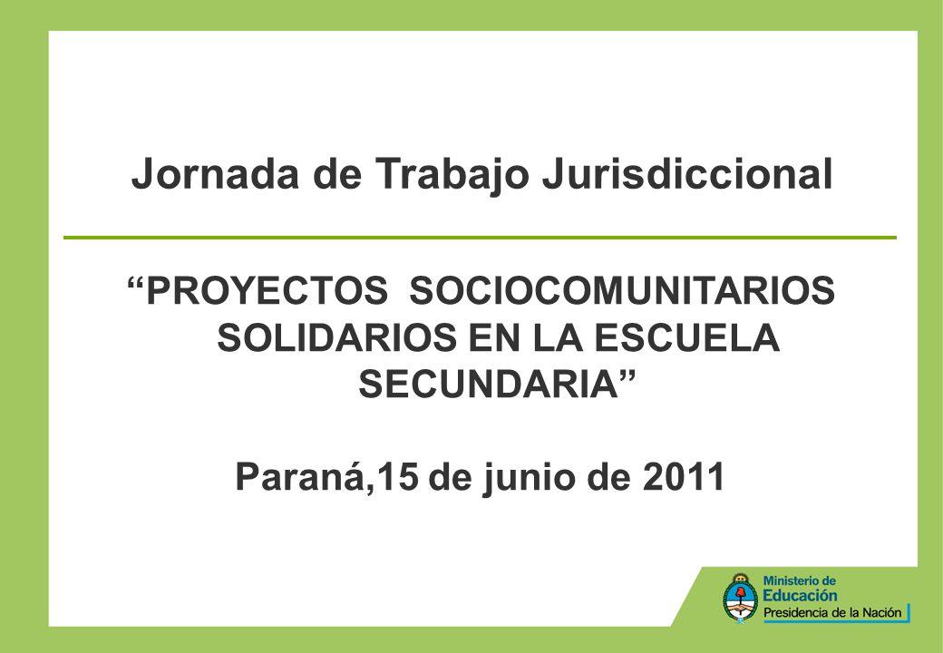 PROYECTOS SOCIOCOMUNITARIOS SOLIDARIOS EN LA ESCUELA SECUNDARIA Paraná,15 de junio de 2011 Jornada de Trabajo Jurisdiccional