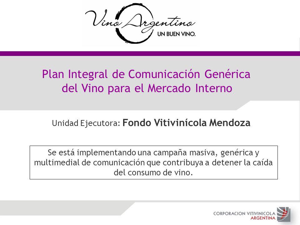 Plan Integral de Comunicación Genérica del Vino para el Mercado Interno Unidad Ejecutora: Fondo Vitivinícola Mendoza Se está implementando una campaña