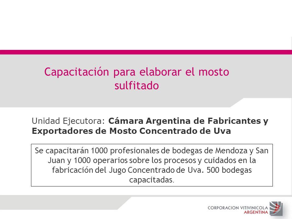 Unidad Ejecutora: Cámara Argentina de Fabricantes y Exportadores de Mosto Concentrado de Uva Capacitación para elaborar el mosto sulfitado Se capacita