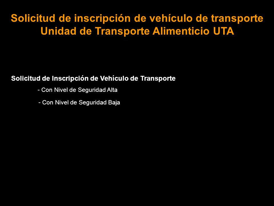 Solicitud de Inscripción de Vehículo de Transporte - Con Nivel de Seguridad Alta - Con Nivel de Seguridad Baja Solicitud de inscripción de vehículo de transporte Unidad de Transporte Alimenticio UTA