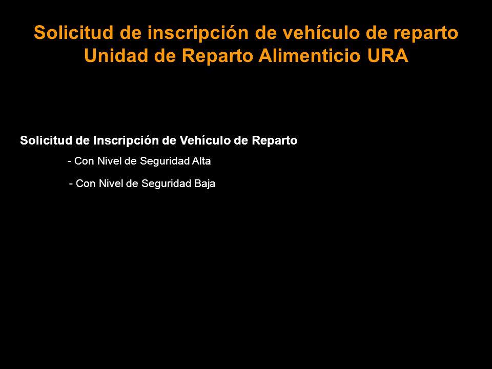 Solicitud de Inscripción de Vehículo de Reparto - Con Nivel de Seguridad Alta - Con Nivel de Seguridad Baja Solicitud de inscripción de vehículo de reparto Unidad de Reparto Alimenticio URA