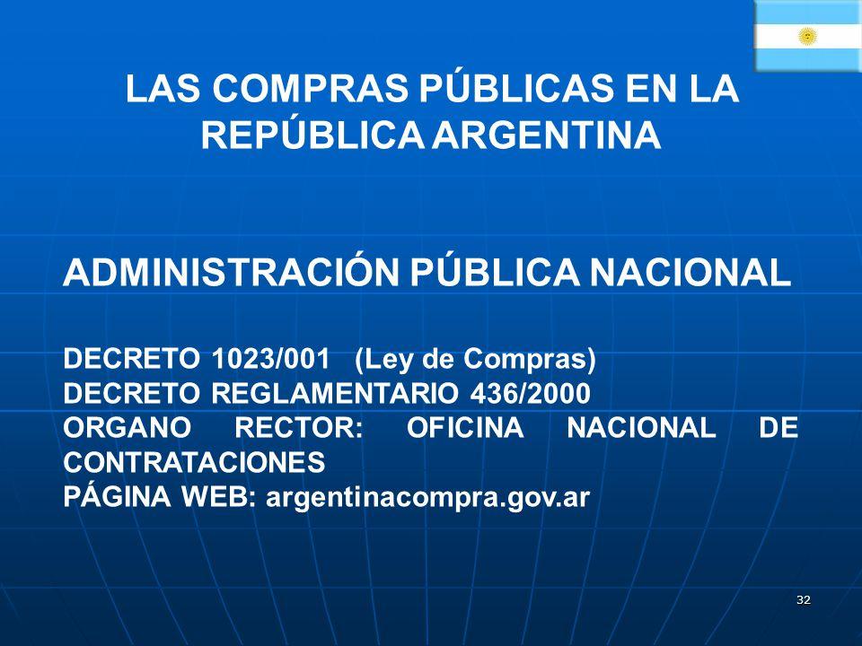 32 LAS COMPRAS PÚBLICAS EN LA REPÚBLICA ARGENTINA ADMINISTRACIÓN PÚBLICA NACIONAL DECRETO 1023/001 (Ley de Compras) DECRETO REGLAMENTARIO 436/2000 ORGANO RECTOR: OFICINA NACIONAL DE CONTRATACIONES PÁGINA WEB: argentinacompra.gov.ar
