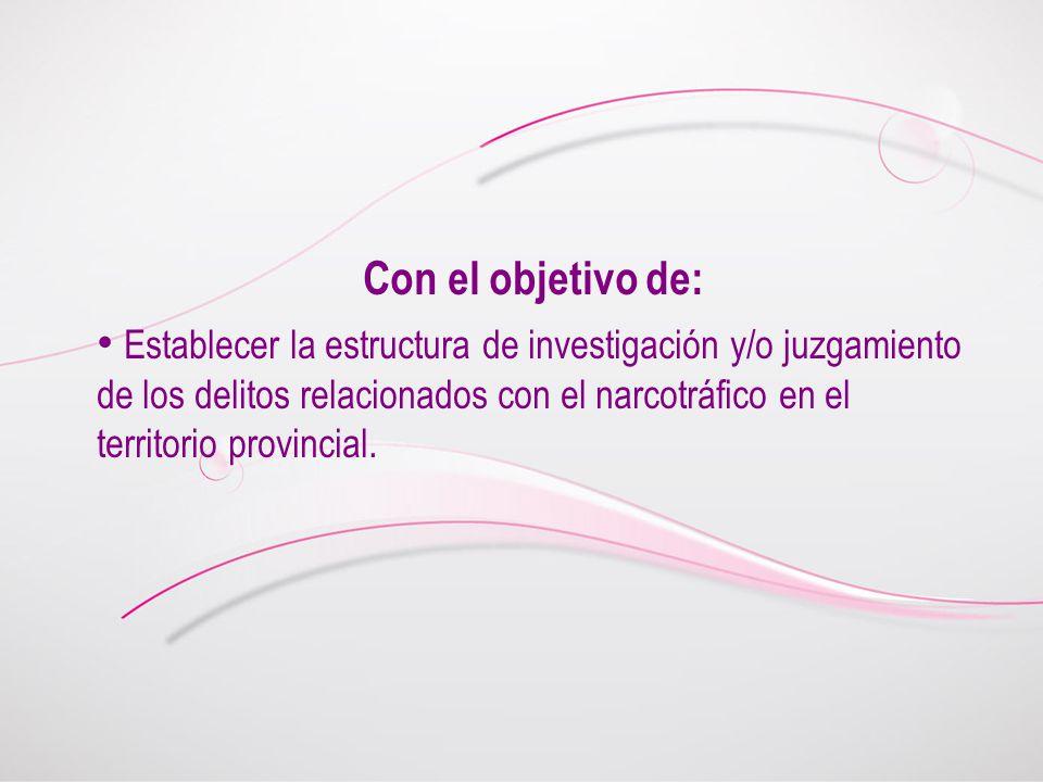 Con el objetivo de: Establecer la estructura de investigación y/o juzgamiento de los delitos relacionados con el narcotráfico en el territorio provinc