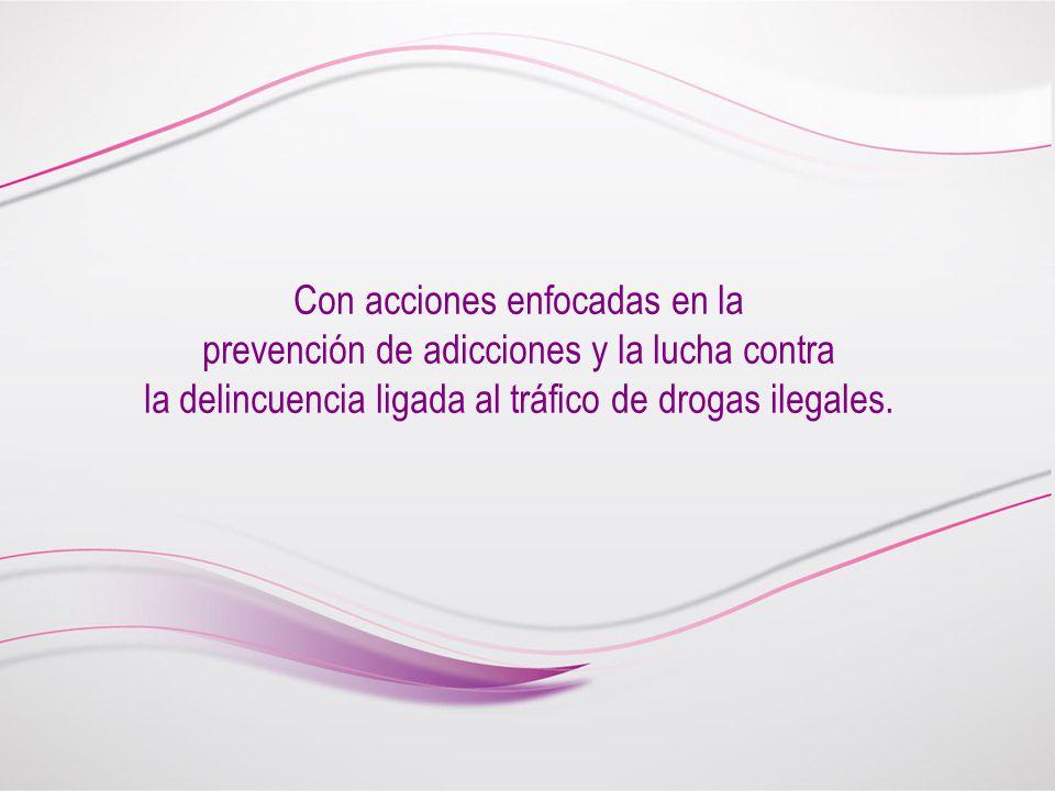 Con acciones enfocadas en la prevención de adicciones y la lucha contra la delincuencia ligada al tráfico de drogas ilegales.