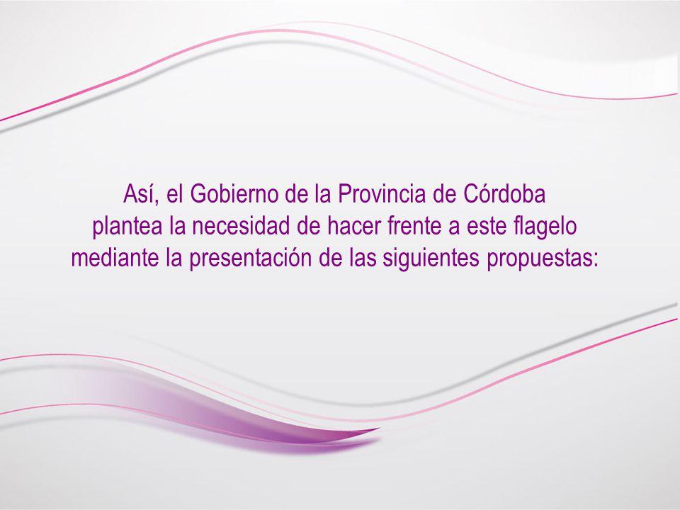 Así, el Gobierno de la Provincia de Córdoba plantea la necesidad de hacer frente a este flagelo mediante la presentación de las siguientes propuestas: