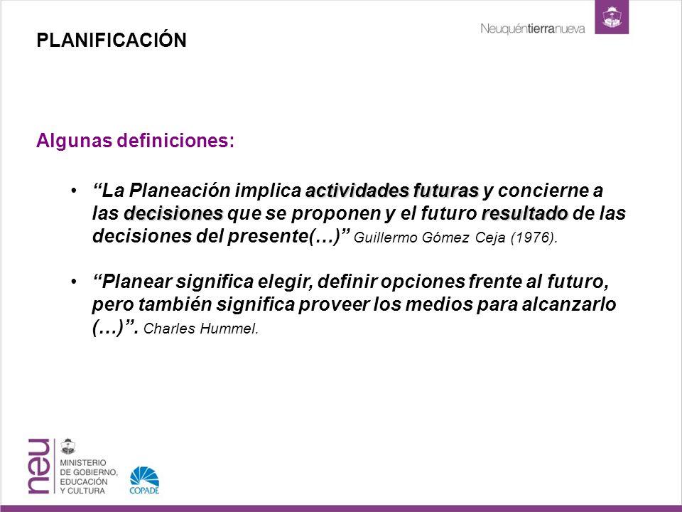 PLANIFICACIÓN Algunas definiciones: actividadesfuturas decisionesresultadoLa Planeación implica actividades futuras y concierne a las decisiones que se proponen y el futuro resultado de las decisiones del presente(…) Guillermo Gómez Ceja (1976).