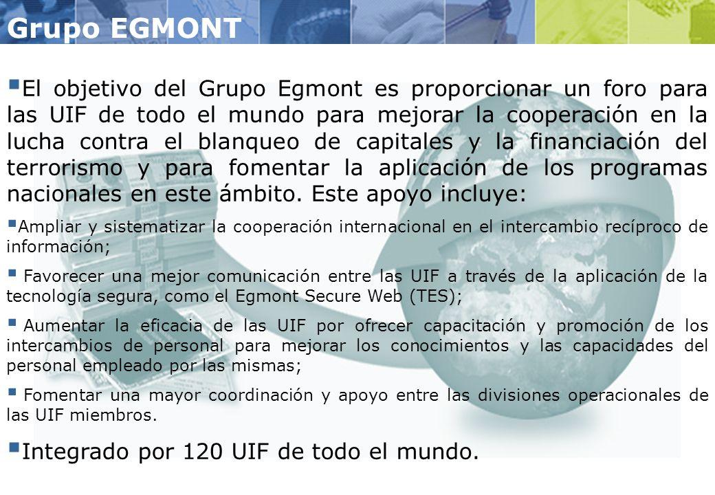 Grupo EGMONT El objetivo del Grupo Egmont es proporcionar un foro para las UIF de todo el mundo para mejorar la cooperación en la lucha contra el blanqueo de capitales y la financiación del terrorismo y para fomentar la aplicación de los programas nacionales en este ámbito.