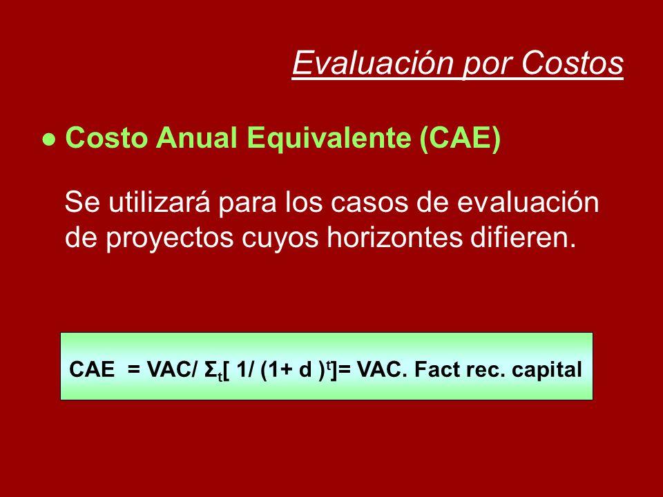 Evaluación por Costos Costo Anual Equivalente (CAE) Se utilizará para los casos de evaluación de proyectos cuyos horizontes difieren. CAE = VAC/ Σ t [