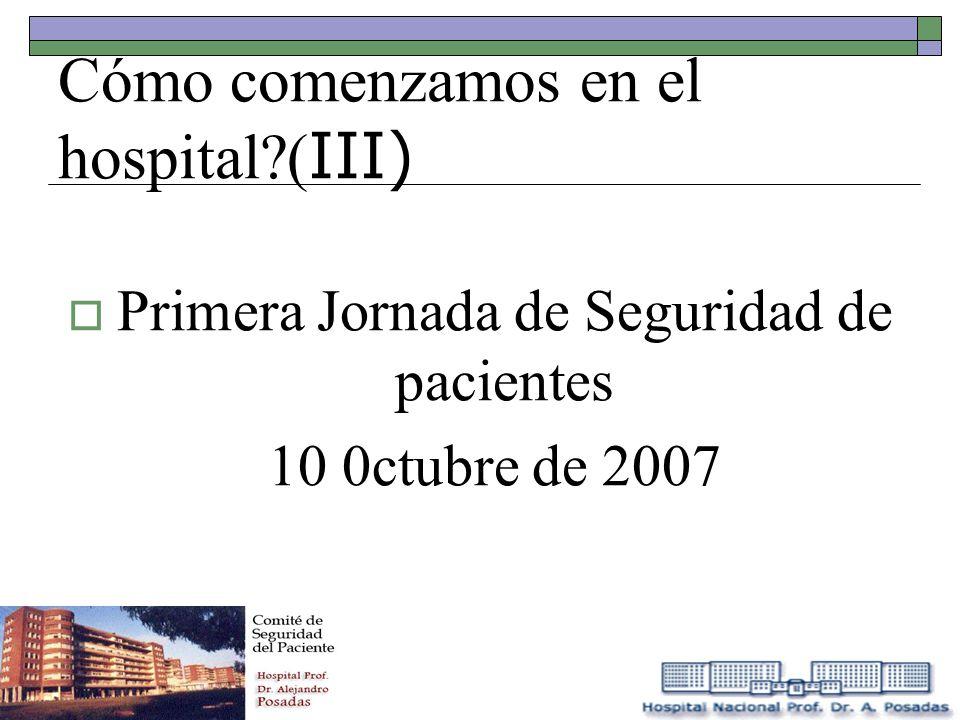 Cómo comenzamos en el hospital?( III) Primera Jornada de Seguridad de pacientes 10 0ctubre de 2007