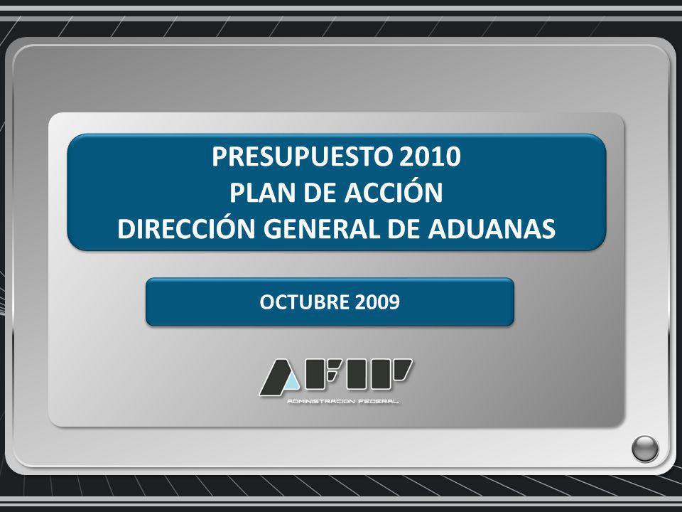 PRESUPUESTO 2010 PLAN DE ACCIÓN DIRECCIÓN GENERAL DE ADUANAS PRESUPUESTO 2010 PLAN DE ACCIÓN DIRECCIÓN GENERAL DE ADUANAS OCTUBRE 2009