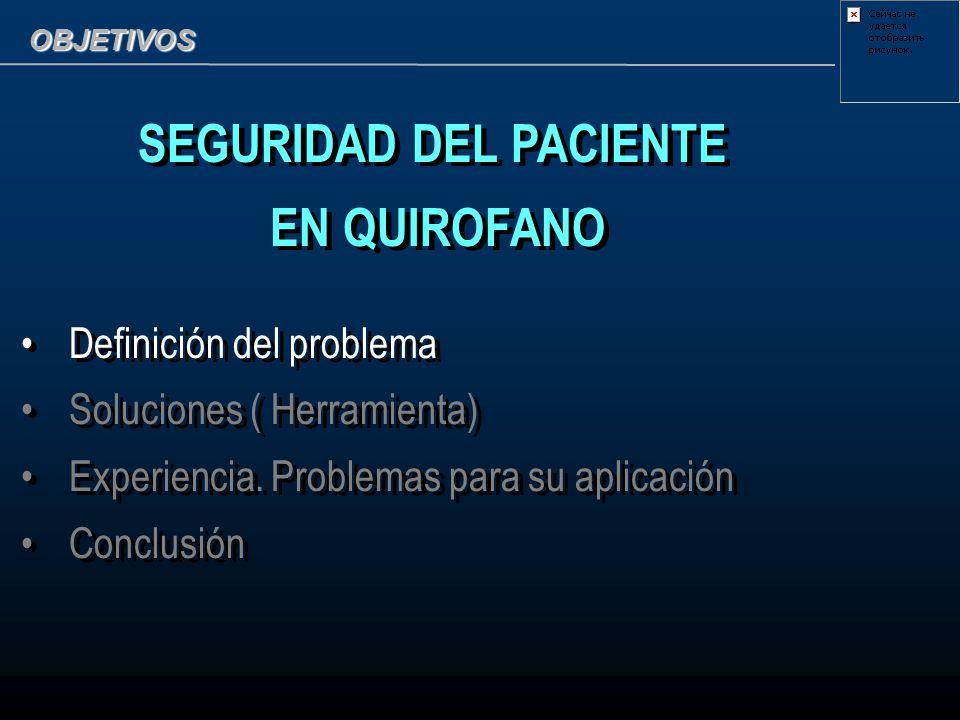 OBJETIVOS SEGURIDAD DEL PACIENTE EN QUIROFANO Definición del problema Soluciones ( Herramienta) Experiencia. Problemas para su aplicación Conclusión S