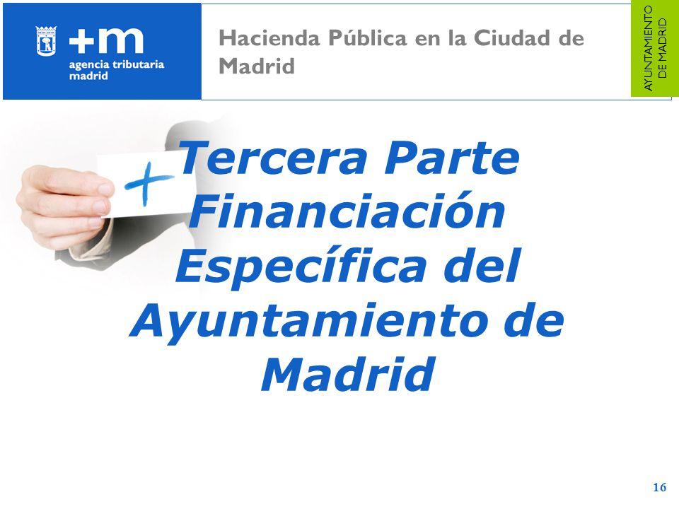 16 Tercera Parte Financiación Específica del Ayuntamiento de Madrid Hacienda Pública en la Ciudad de Madrid AYUNTAMIENTO DE MADRID