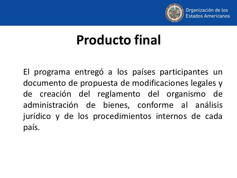 Producto final El programa entregó a los países participantes un documento de propuesta de modificaciones legales y de creación del reglamento del organismo de administración de bienes, conforme al análisis jurídico y de los procedimientos internos de cada país.