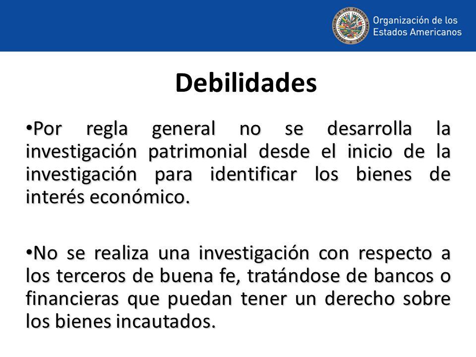 Debilidades Por regla general no se desarrolla la investigación patrimonial desde el inicio de la investigación para identificar los bienes de interés económico.