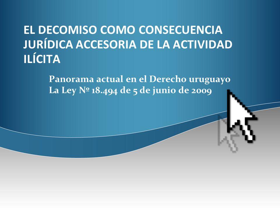 EL DECOMISO COMO CONSECUENCIA JURÍDICA ACCESORIA DE LA ACTIVIDAD ILÍCITA Panorama actual en el Derecho uruguayo La Ley Nº 18.494 de 5 de junio de 2009