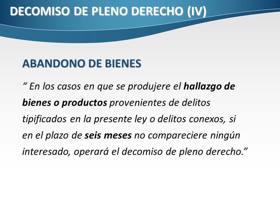 DECOMISO DE PLENO DERECHO (IV) ABANDONO DE BIENES En los casos en que se produjere el hallazgo de bienes o productos provenientes de delitos tipificad