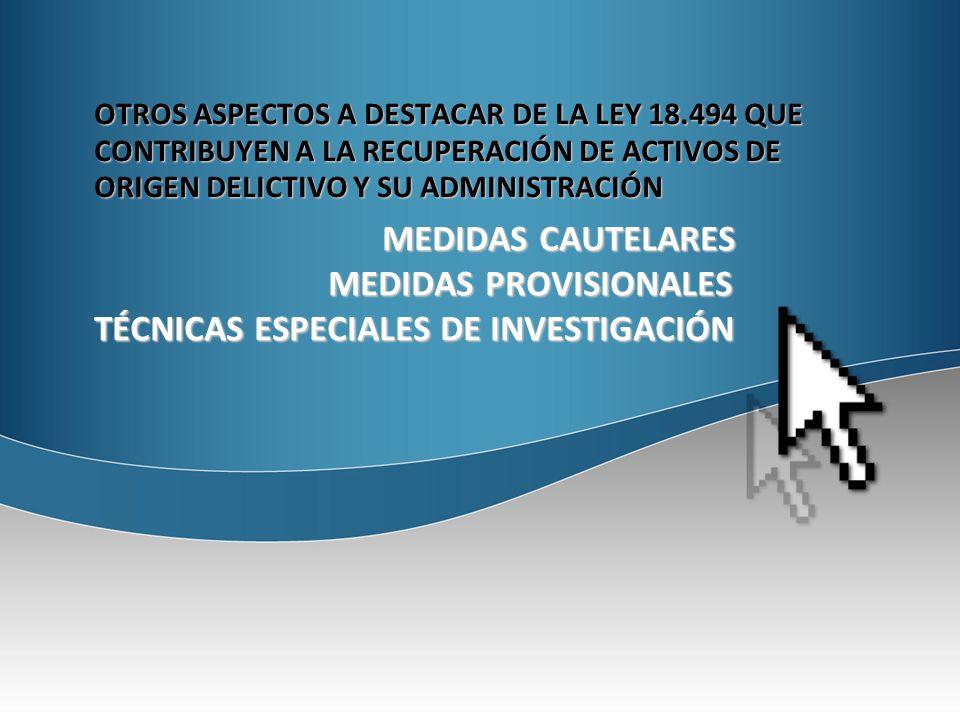 OTROS ASPECTOS A DESTACAR DE LA LEY 18.494 QUE CONTRIBUYEN A LA RECUPERACIÓN DE ACTIVOS DE ORIGEN DELICTIVO Y SU ADMINISTRACIÓN MEDIDAS CAUTELARES MEDIDAS PROVISIONALES MEDIDAS PROVISIONALES TÉCNICAS ESPECIALES DE INVESTIGACIÓN