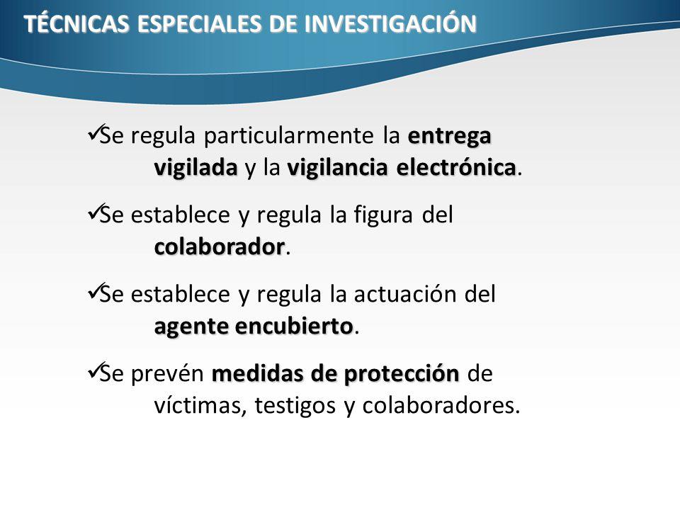 TÉCNICAS ESPECIALES DE INVESTIGACIÓN entrega vigiladavigilancia electrónica Se regula particularmente la entrega vigilada y la vigilancia electrónica.