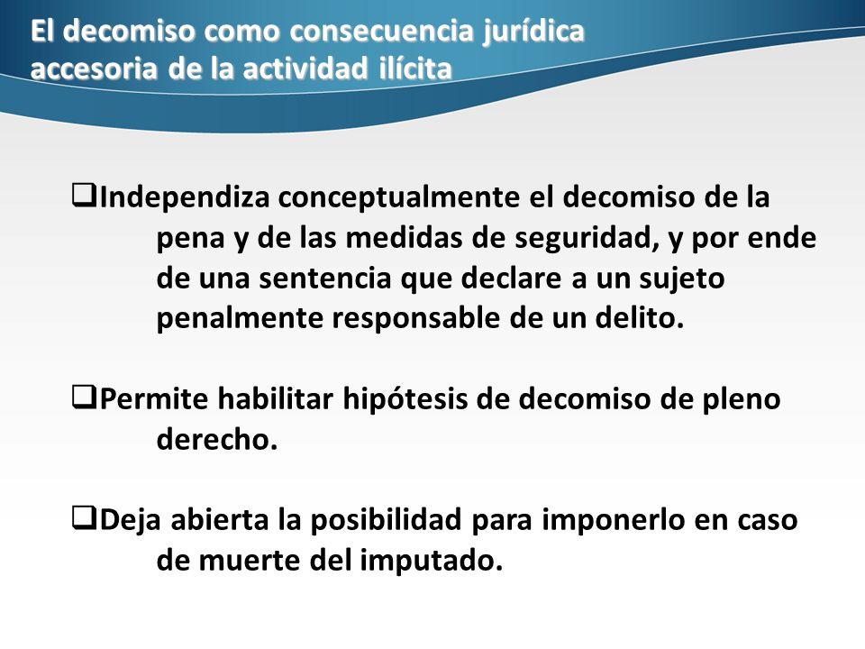 El decomiso como consecuencia jurídica accesoria de la actividad ilícita Independiza conceptualmente el decomiso de la pena y de las medidas de seguridad, y por ende de una sentencia que declare a un sujeto penalmente responsable de un delito.